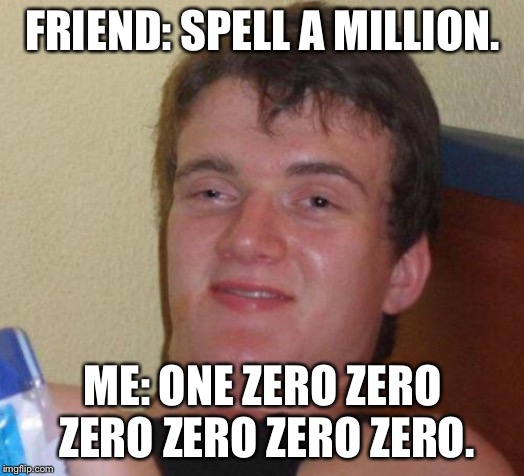 stoned guy | FRIEND: SPELL A MILLION. ME: ONE ZERO ZERO ZERO ZERO ZERO ZERO. | image tagged in stoned guy | made w/ Imgflip meme maker