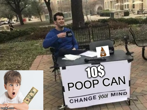 my poop i mean poop can change your mind | POOP CAN your 10$ | image tagged in nope | made w/ Imgflip meme maker