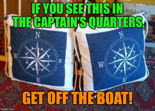 Off course | IF YOU SEE THIS IN THE CAPTAIN'S QUARTERS, GET OFF THE BOAT! | image tagged in boat,captain,directions,off,get out,funny memes | made w/ Imgflip meme maker