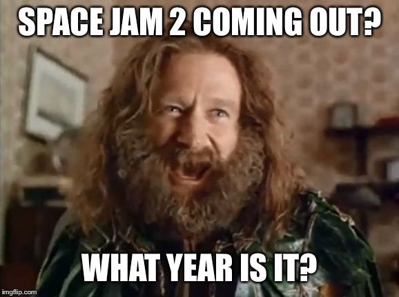 What Year Is It | SPACE JAM 2 COMING OUT? WHAT YEAR IS IT? | image tagged in memes,what year is it | made w/ Imgflip meme maker