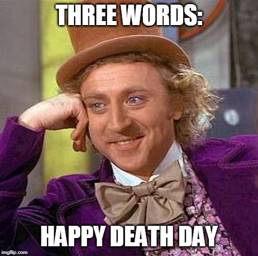 Creepy Condescending Wonka Meme | THREE WORDS: HAPPY DEATH DAY | image tagged in memes,creepy condescending wonka | made w/ Imgflip meme maker