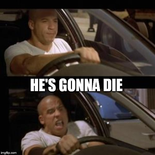 Vin Diesel | HE'S GONNA DIE | image tagged in vin diesel | made w/ Imgflip meme maker
