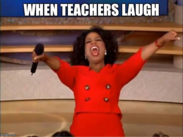 Oprah You Get A Meme | WHEN TEACHERS LAUGH | image tagged in memes,oprah you get a | made w/ Imgflip meme maker