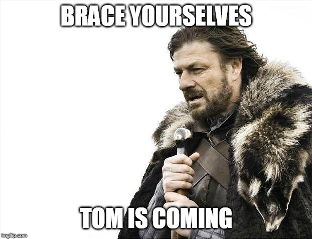 Brace Yourselves X is Coming Meme | BRACE YOURSELVES TOM IS COMING | image tagged in memes,brace yourselves x is coming | made w/ Imgflip meme maker