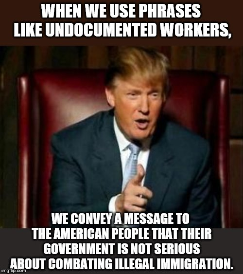 Do you love or hate what he said? | WHEN WE USE PHRASES LIKE UNDOCUMENTED WORKERS, WE CONVEY A MESSAGE TO THE AMERICAN PEOPLE THAT THEIR GOVERNMENT IS NOT SERIOUS ABOUT COMBATI | image tagged in donald trump,memes,illegal immigration | made w/ Imgflip meme maker