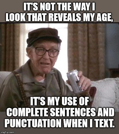 GRUMPY OLD MEN |  IT'S NOT THE WAY I LOOK THAT REVEALS MY AGE, IT'S MY USE OF COMPLETE SENTENCES AND PUNCTUATION WHEN I TEXT. | image tagged in grumpy old men | made w/ Imgflip meme maker