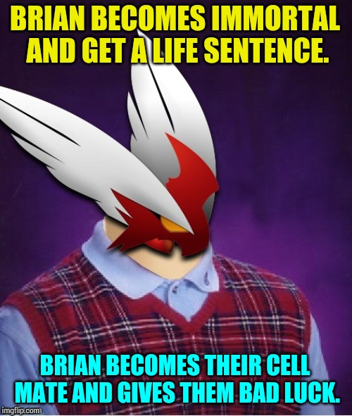 Bad Luck Blaze the Blaziken | BRIAN BECOMES IMMORTAL AND GET A LIFE SENTENCE. BRIAN BECOMES THEIR CELL MATE AND GIVES THEM BAD LUCK. | image tagged in bad luck blaze the blaziken | made w/ Imgflip meme maker
