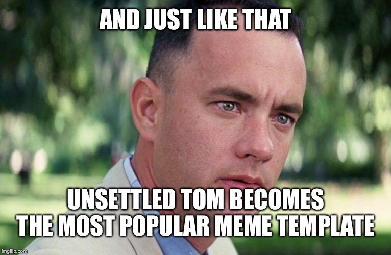 Seriously, what happened? | AND JUST LIKE THAT UNSETTLED TOM BECOMES THE MOST POPULAR MEME TEMPLATE | image tagged in and just like that | made w/ Imgflip meme maker
