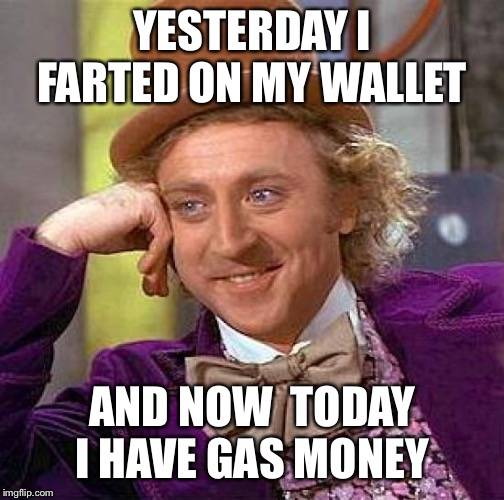 Creepy Condescending Wonka | YESTERDAY I FARTED ON MY WALLET AND NOW  TODAY I HAVE GAS MONEY | image tagged in memes,creepy condescending wonka | made w/ Imgflip meme maker