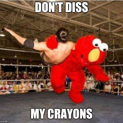 Elmo wrestling | DON'T DISS MY CRAYONS | image tagged in elmo wrestling | made w/ Imgflip meme maker