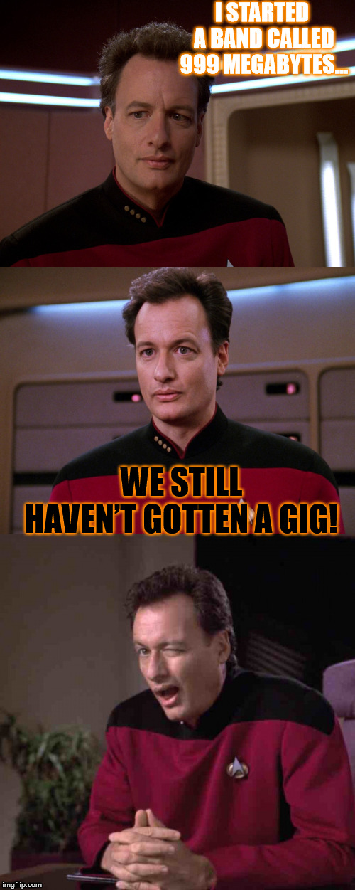 Not much of an musician... or a IT guy, for that matter! | I STARTED A BAND CALLED 999 MEGABYTES… WE STILL HAVEN'T GOTTEN A GIG! | image tagged in bad pun q,funny,memes,star trek,band | made w/ Imgflip meme maker