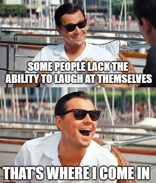 Always there when we need him | SOME PEOPLE LACK THE ABILITY TO LAUGH AT THEMSELVES THAT'S WHERE I COME IN | image tagged in memes,leonardo dicaprio wolf of wall street,laughing,why so serious | made w/ Imgflip meme maker