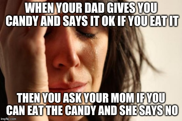 First World Problems Meme | WHEN YOUR DAD GIVES YOU CANDY AND SAYS IT OK IF YOU EAT IT THEN YOU ASK YOUR MOM IF YOU CAN EAT THE CANDY AND SHE SAYS NO | image tagged in memes,first world problems | made w/ Imgflip meme maker