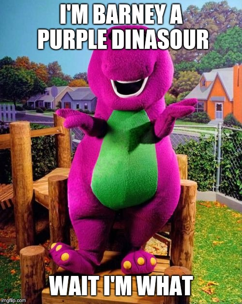 Barney the Dinosaur  | I'M BARNEY A PURPLE DINASOUR WAIT I'M WHAT | image tagged in barney the dinosaur | made w/ Imgflip meme maker