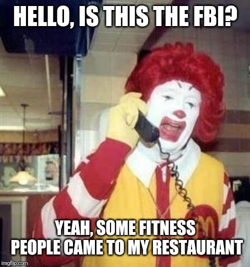 Ronald McDonald Temp | HELLO, IS THIS THE FBI? YEAH, SOME FITNESS PEOPLE CAME TO MY RESTAURANT | image tagged in ronald mcdonald temp | made w/ Imgflip meme maker