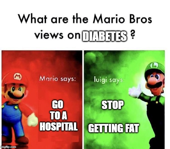 Mario Bros Views | GO TO A HOSPITAL STOP GETTING FAT DIABETES | image tagged in mario bros views | made w/ Imgflip meme maker