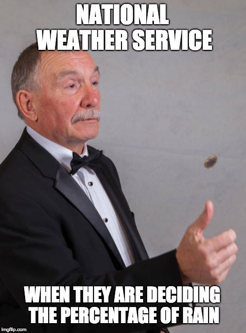 National Weather Service | NATIONAL WEATHER SERVICE WHEN THEY ARE DECIDING THE PERCENTAGE OF RAIN | image tagged in fun,hilarious,weather,meme,coin flipping,coins | made w/ Imgflip meme maker
