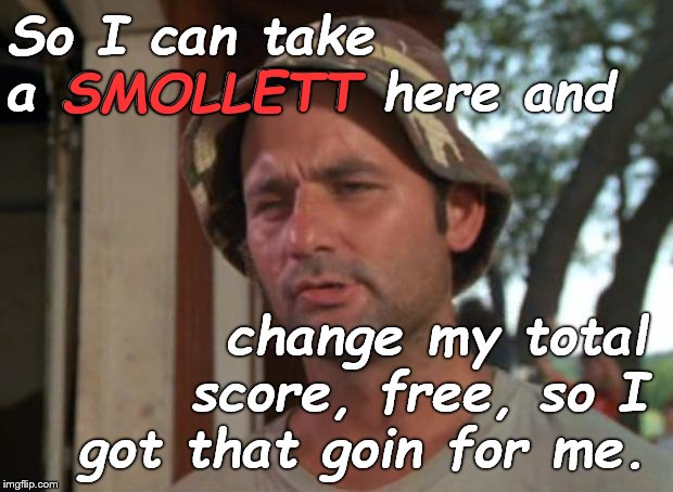 Which is nice... | So I can take a SMOLLETT here and change my total score, free, so I got that goin for me. SMOLLETT | image tagged in so i got that goin for me which is nice,jussie smollett,that's how this works,when politics and justice just get laughs,douglie | made w/ Imgflip meme maker