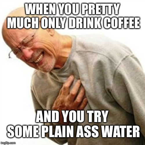 I think this coffee is soar af, oh wait | WHEN YOU PRETTY MUCH ONLY DRINK COFFEE AND YOU TRY SOME PLAIN ASS WATER | image tagged in memes,water | made w/ Imgflip meme maker