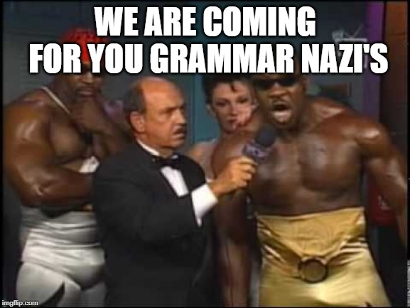 WE ARE COMING FOR YOU GRAMMAR NAZI'S | image tagged in booker t we coming for you | made w/ Imgflip meme maker
