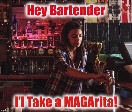 Even AOC can help to Make America Great Again! | Hey Bartender I'l Take a MAGArita! | image tagged in aoc,ocasio-cortez,maga | made w/ Imgflip meme maker