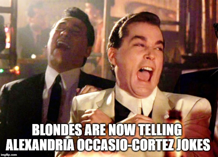 Good Fellas Hilarious | BLONDES ARE NOW TELLING ALEXANDRIA OCCASIO-CORTEZ JOKES | image tagged in memes,good fellas hilarious | made w/ Imgflip meme maker