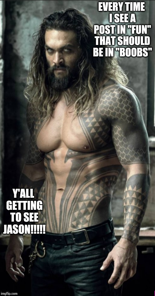 "Jason Momoa |  EVERY TIME I SEE A POST IN ""FUN"" THAT SHOULD BE IN ""BOOBS""; Y'ALL GETTING TO SEE JASON!!!!! 