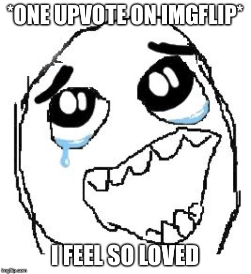 Happy Guy Rage Face | *ONE UPVOTE ON IMGFLIP* I FEEL SO LOVED | image tagged in memes,happy guy rage face | made w/ Imgflip meme maker