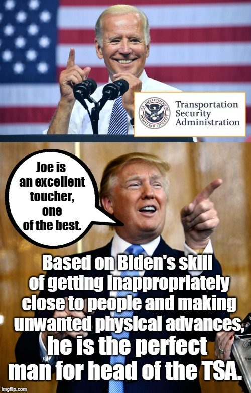 Trump appoints Joe Biden as Head of TSA |  Joe is an excellent toucher, one of the best. Based on Biden's skill of getting inappropriately close to people and making unwanted physical advances, he is the perfect man for head of the TSA. | image tagged in donal trump birthday,tsa douche,joe biden,tsa,creepy joe biden,memes | made w/ Imgflip meme maker