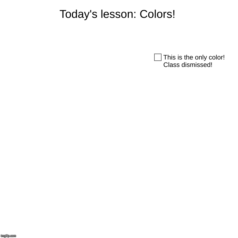 Teacher, I'm confused | Today's lesson: Colors! | This is the only color! Class dismissed! | image tagged in charts,class,lesson,colors,stop reading,the tags | made w/ Imgflip chart maker