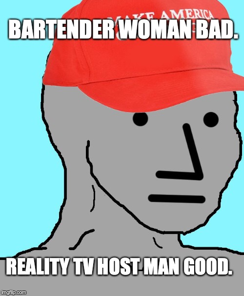 MAGA NPC | REALITY TV HOST MAN GOOD. BARTENDER WOMAN BAD. | image tagged in maga npc,alexandria ocasio-cortez,donald trump,npc meme | made w/ Imgflip meme maker