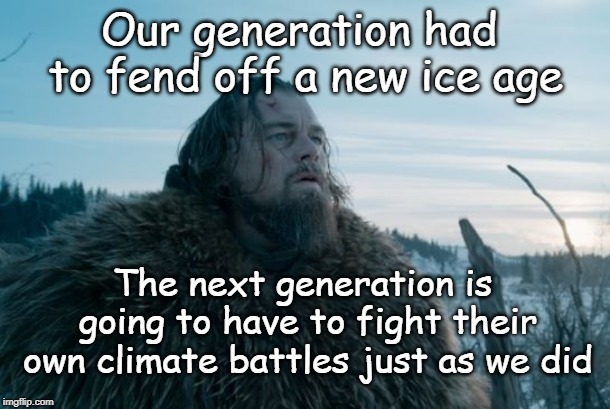 My Generation | Our generation had to fend off a new ice age The next generation is going to have to fight their own climate battles just as we did | image tagged in climate change leo,ice age,next generation,climate change | made w/ Imgflip meme maker