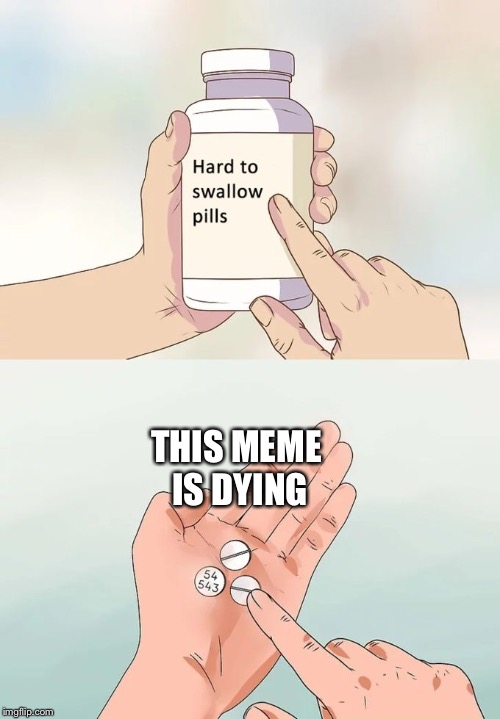 Hard To Swallow Pills | THIS MEME IS DYING | image tagged in memes,hard to swallow pills | made w/ Imgflip meme maker