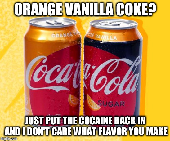 Orange Vanilla Coke |  ORANGE VANILLA COKE? JUST PUT THE COCAINE BACK IN AND I DON'T CARE WHAT FLAVOR YOU MAKE | image tagged in coke,coca cola,cocaine,flavor,funny meme | made w/ Imgflip meme maker