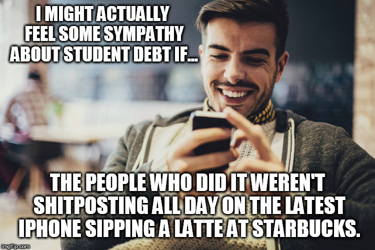 Student Debt | I MIGHT ACTUALLY FEEL SOME SYMPATHY ABOUT STUDENT DEBT IF... THE PEOPLE WHO DID IT WEREN'T SHITPOSTING ALL DAY ON THE LATEST IPHONE SIPPING  | image tagged in latte,millenials,starbucks,iphone,genz,student debt | made w/ Imgflip meme maker