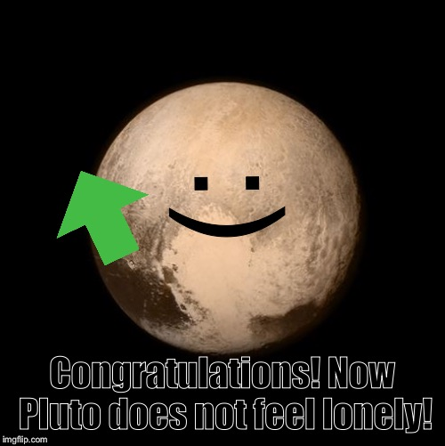 pluto feels lonely | :) Congratulations! Now Pluto does not feel lonely! | image tagged in pluto feels lonely | made w/ Imgflip meme maker