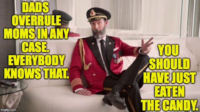 Captain Obvious Explains It | DADS OVERRULE MOMS IN ANY CASE.  EVERYBODY KNOWS THAT. YOU SHOULD HAVE JUST EATEN THE CANDY. | image tagged in captain obvious explains it | made w/ Imgflip meme maker