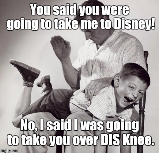spanking | You said you were going to take me to Disney! No, I said I was going to take you over DIS Knee. | image tagged in spanking,memes | made w/ Imgflip meme maker