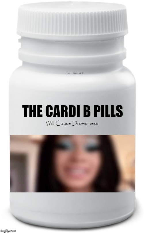 THE CARDI B PILLS COVELL BELLAMY III Will Cause Drowsiness | image tagged in cardi b pills may cause drowsiness | made w/ Imgflip meme maker