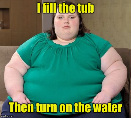 Obese woman | I fill the tub Then turn on the water | image tagged in obese woman | made w/ Imgflip meme maker
