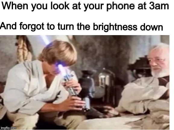 Star wars | When you look at your phone at 3am And forgot to turn the brightness down | image tagged in star wars | made w/ Imgflip meme maker