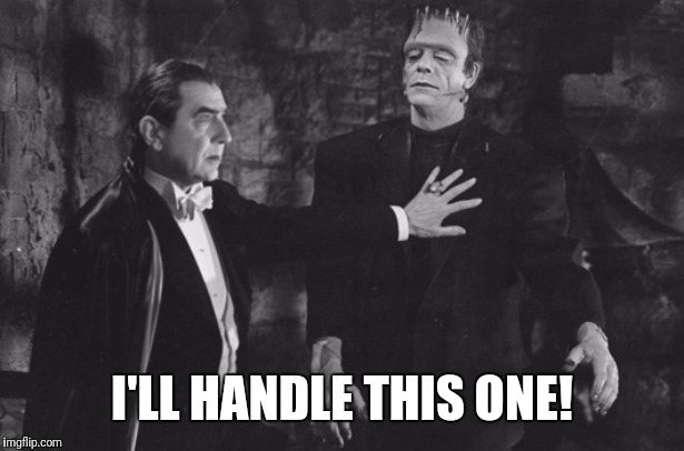 When Someone Says They Don't Like Classic Horror Films. | I'LL HANDLE THIS ONE! | image tagged in dracula,frankenstein,the mummy,wolfman | made w/ Imgflip meme maker