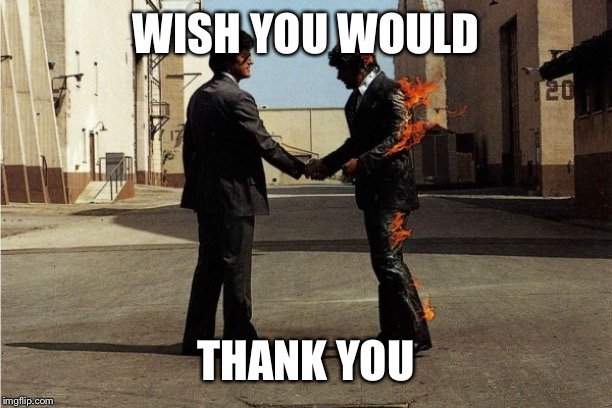 Pink Floyd | WISH YOU WOULD THANK YOU | image tagged in pink floyd | made w/ Imgflip meme maker