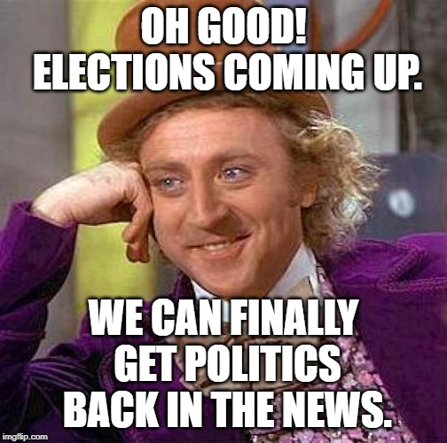 Oh Good | OH GOOD! ELECTIONS COMING UP. WE CAN FINALLY GET POLITICS BACK IN THE NEWS. | image tagged in memes,creepy condescending wonka,election 2020 | made w/ Imgflip meme maker