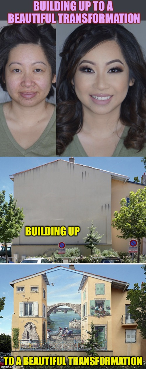 Similar levels of improvement - What a difference a day makes..up | BUILDING UP TO A BEAUTIFUL TRANSFORMATION BUILDING UP TO A BEAUTIFUL TRANSFORMATION | image tagged in building,beauty,that face you make when,makeup,happy,graffiti | made w/ Imgflip meme maker