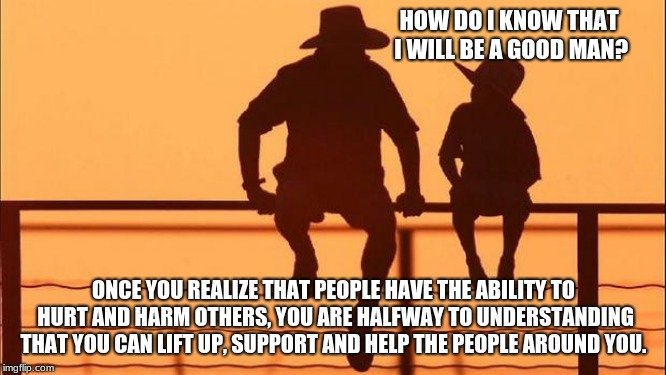 Cowboy Wisdom, you can help | HOW DO I KNOW THAT I WILL BE A GOOD MAN? ONCE YOU REALIZE THAT PEOPLE HAVE THE ABILITY TO HURT AND HARM OTHERS, YOU ARE HALFWAY TO UNDERSTAN | image tagged in cowboy father and son,cowboy wisdom,encouragement,love others,support others,lift people up | made w/ Imgflip meme maker