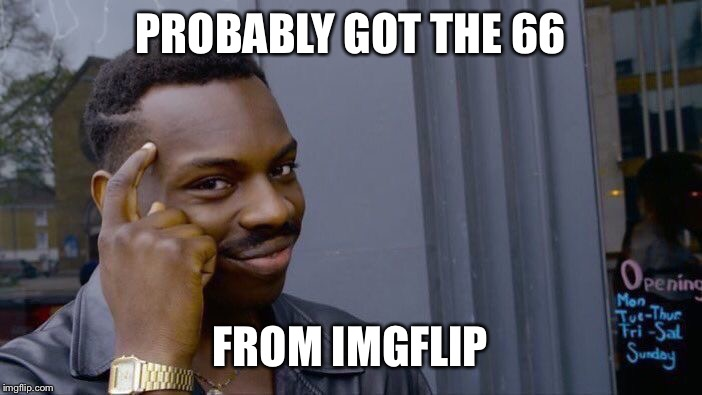 Roll Safe Think About It Meme | PROBABLY GOT THE 66 FROM IMGFLIP | image tagged in memes,roll safe think about it | made w/ Imgflip meme maker