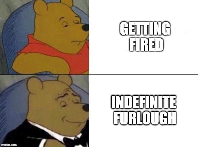 So much better than getting canned | GETTING FIRED INDEFINITE FURLOUGH | image tagged in tuxedo winnie the pooh,memes,fired | made w/ Imgflip meme maker