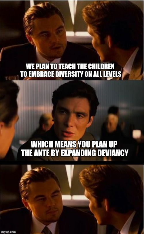 Indoctrination is not education | WE PLAN TO TEACH THE CHILDREN TO EMBRACE DIVERSITY ON ALL LEVELS WHICH MEANS YOU PLAN UP THE ANTE BY EXPANDING DEVIANCY | image tagged in memes,traditional values,sexual deviancy,diversity,christianphobia,indoctrination | made w/ Imgflip meme maker