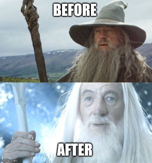 Gandalf Before After | BEFORE AFTER | image tagged in gandalf before after | made w/ Imgflip meme maker